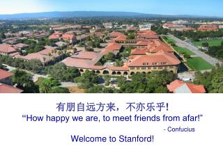 "有朋自远方来,不亦乐乎 ! "" How happy we are, to meet friends from afar!"" - Confucius Welcome to Stanford!"