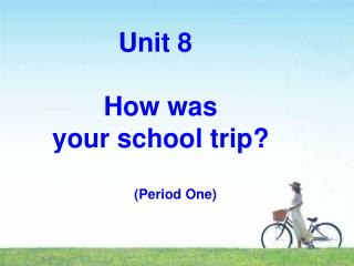 Unit 8        How was  your school trip? (Period One)