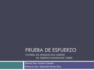 Prueba de esfuerzo Tutores: DR. Enrique  díaz Greene                Dr. Federico  Rodriguez  Weber
