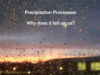 Precipitation Processes: Why does it fall on us?