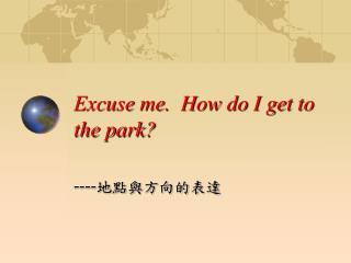 Excuse me. How do I get to the park?