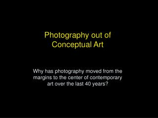Photography out of Conceptual Art Why has photography moved from the margins to the center of contemporary art over the