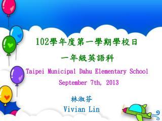 102 學年度第一學期學校日    一年級英語科 Taipei Municipal Dahu Elementary School  September 7th, 2013