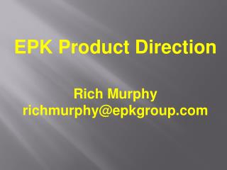 EPK Product Direction Rich Murphy richmurphy@epkgroup