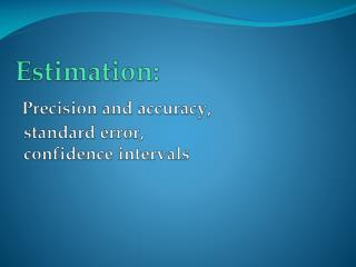 Estimation : Precision and accuracy ,   standard  error , confidence intervals