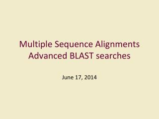 Multiple Sequence Alignments Advanced BLAST searches