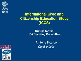 International Civic and Citizenship Education Study (ICCS) Outline for the  IEA Standing Committee