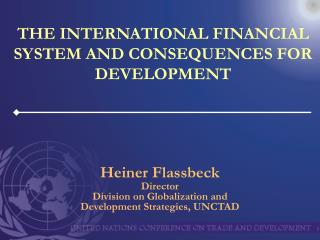 THE INTERNATIONAL FINANCIAL SYSTEM AND CONSEQUENCES FOR DEVELOPMENT