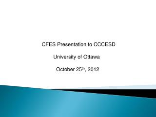 CFES Presentation to CCCESD         University of Ottawa               October 25 th , 2012