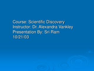 Course: Scientific Discovery Instructor: Dr. Alexandra Vankley Presentation By: Sri Ram  10/21/03