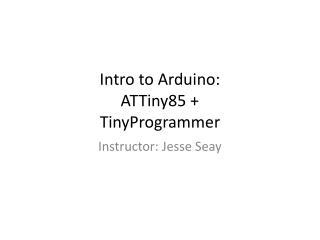 Intro to  Arduino : ATTiny85 + TinyProgrammer