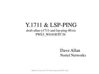 Y.1711 & LSP-PING draft-allan-y1711-and-lsp-ping-00.txt PWE3_WG@IETF 56