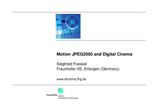 Motion JPEG2000 and Digital Cinema Siegfried Foessel Fraunhofer IIS, Erlangen (Germany) dcinema.fhg.de