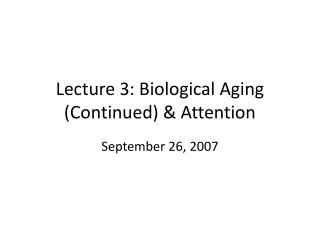 Lecture 3: Biological Aging (Continued) & Attention