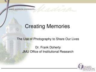 The Use of Photography to Share Our Lives Dr. Frank Doherty JMU Office of Institutional Research