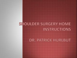 Shoulder Surgery Home Instructions Dr. Patrick Hurlbut