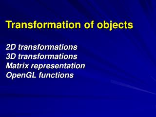 Transformation of objects 2D transformations 3D transformations Matrix representation