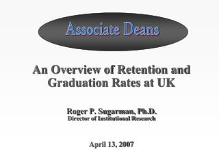 An Overview of Retention and Graduation Rates at UK Roger P. Sugarman, Ph.D.