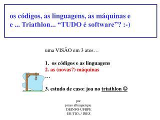 """os códigos, as linguagens, as máquinas e e ... Triathlon... """"TUDO é software""""? :-)"""
