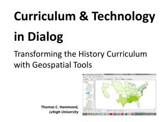 Curriculum & Technology in Dialog Transforming the  H istory  C urriculum with Geospatial Tools