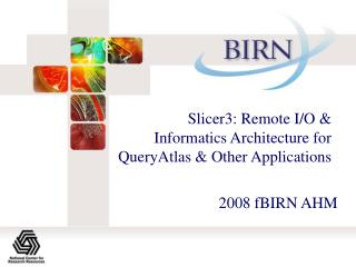 Slicer3: Remote I/O & Informatics Architecture for QueryAtlas & Other Applications