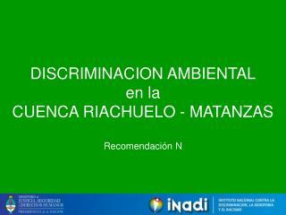 DISCRIMINACION AMBIENTAL en la CUENCA RIACHUELO - MATANZAS Recomendación N