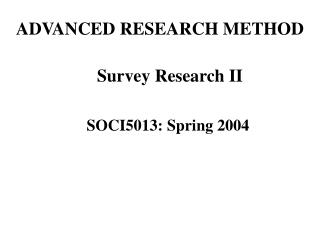 ADVANCED RESEARCH METHOD Survey Research II SOCI5013: Spring 2004