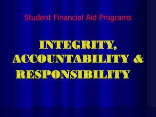 Student Financial Aid Programs INTEGRITY, ACCOUNTABILITY & RESPONSIBILITY