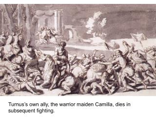 Turnus's own ally, the warrior maiden Camilla, dies in subsequent fighting.