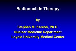 Radionuclide Therapy by Stephen M. Karesh, Ph.D. Nuclear Medicine Department