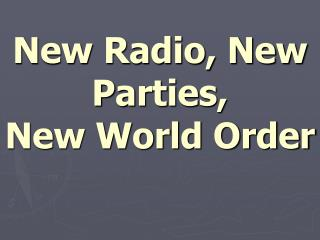 New Radio, New Parties, New World Order