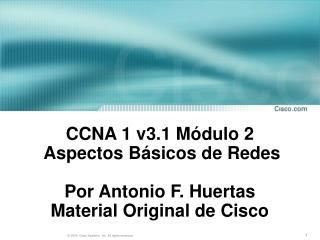 CCNA 1 v3.1 Módulo 2   Aspectos Básicos de Redes Por Antonio F. Huertas Material Original de Cisco