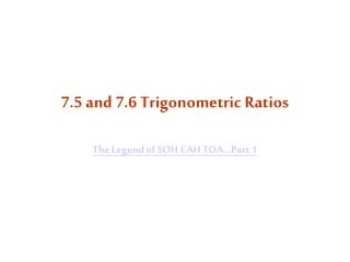 7.5 and 7.6 Trigonometric Ratios The Legend of SOH CAH TOA...Part 1