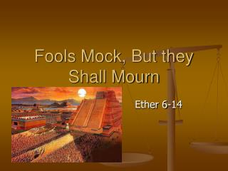 Fools Mock, But they Shall Mourn