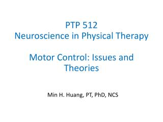 PTP 512 Neuroscience in Physical Therapy Motor Control: Issues and Theories