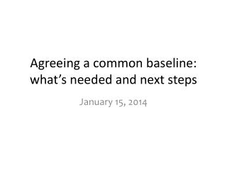 Agreeing a common  baseline :  what's needed and next  steps
