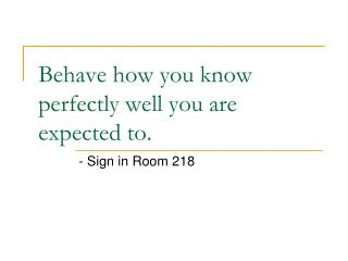 Behave how you know perfectly well you are expected to.