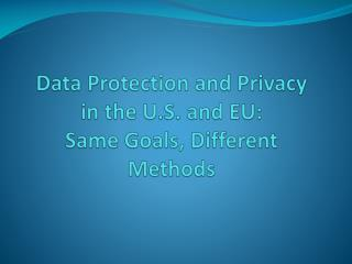 Data Protection and Privacy in the U.S. and EU: Same Goals, Different Methods