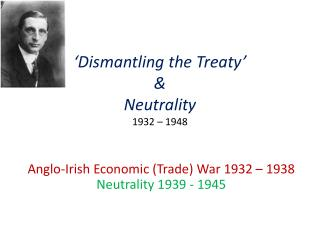 'Dismantling the Treaty'  &  Neutrality  1932 – 1948