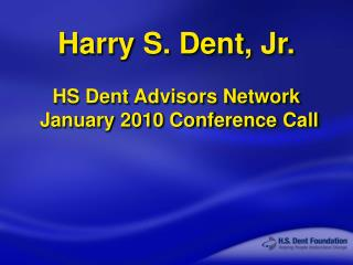 Harry S. Dent, Jr. HS Dent Advisors Network  January 2010 Conference Call