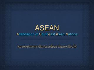 ASEAN A ssociation of S outh e ast  A sian  N ations