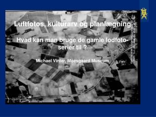 Luftfotos, kulturarv og planlægning Hvad kan man bruge de gamle lodfoto-serier til ? Michael Vinter, Moesgaard Museum