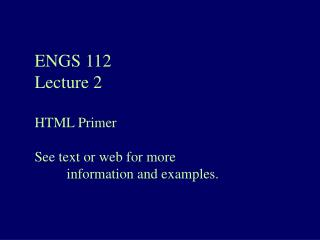 ENGS 112 Lecture 2 HTML Primer See text or web for more  	information and examples.