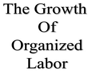 The Growth  Of Organized Labor