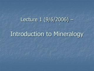 Lecture 1 (9/6/2006) –  Introduction to Mineralogy