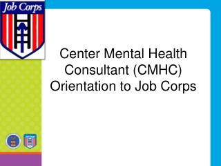 Center Mental Health Consultant (CMHC)  Orientation to Job Corps