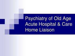 Psychiatry of Old Age  Acute Hospital & Care Home Liaison