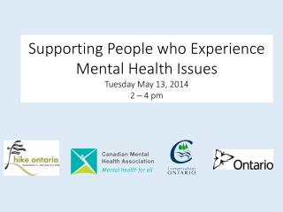 Supporting People who Experience Mental Health Issues Tuesday May 13, 2014 2 – 4 pm