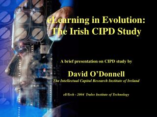 eLearning in Evolution: The Irish CIPD Study A brief presentation on CIPD study by David O'Donnell