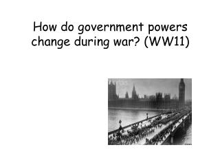 How do government powers change during war? (WW11)
